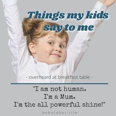 """'Things my kids say to me -overheard at breakfast table- """"I am not human. I'm a Mum. I'm the all powerful shine!"""" #beholdherlife #thingskidsssay #kidquotes #funnykid #motherhood Things Kids Say, Seven Years Old, Quotes For Kids, Funny Kids, Real Life, Parenting, Sayings, Children, Breakfast"""