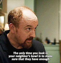 Louis CK - The only time you look in your neighbor's bowl is to make sure that they have enough