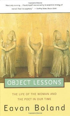Object Lessons: The Life of the Woman and the Poet in Our Time by Eavan Boland. $15.95. Publisher: W. W. Norton & Company (July 17, 1996). Author: Eavan Boland. Publication: July 17, 1996