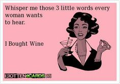 """Whisper me those 3 little words every woman wants to hear. I bought wine."""