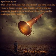 "Revelation 11:15 Then the seventh angel blew his trumpet, and there were loud voices shouting in heaven: ""The world has now become the Kingdom of our Lord and of his Christ, and he will reign forever and ever."""
