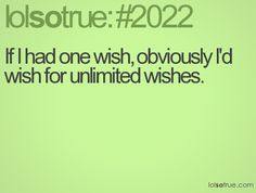 If I had one wish, obviously I'd wish for unlimited wishes.