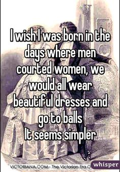 I wish I was born in the days where men courted women, we would all wear beautiful dresses and go to balls It seems simpler
