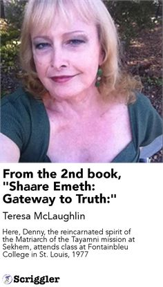 """From the 2nd book, """"Shaare Emeth: Gateway to Truth:"""" by Teresa McLaughlin https://scriggler.com/detailPost/story/41583 Here, Denny, the reincarnated spirit of the Matriarch of the Tayamni mission at Sekhem, attends class at Fontainbleu College in St. Louis, 1977"""