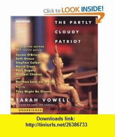 The Partly Cloudy Patriot (9780743533485) They Might Be Giants, Sarah Vowell, Conan OBrien, Seth Green, Stephen Colbert, David Cross, Paul Begala, Michael Chabon, Norman Lear , ISBN-10: 0743533488  , ISBN-13: 978-0743533485 ,  , tutorials , pdf , ebook , torrent , downloads , rapidshare , filesonic , hotfile , megaupload , fileserve
