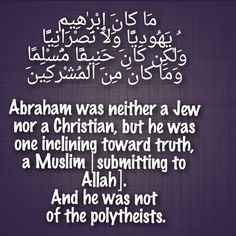Aal-i-Imraan : 67  مَا كَانَ إِبْرٰهِيمُ يَهُودِيًّا وَلَا نَصْرَانِيًّا وَلٰكِن كَانَ حَنِيفًا مُّسْلِمًا وَمَا كَانَ مِنَ الْمُشْرِكِينَ  Abraham was neither a Jew nor a Christian, but he was one inclining toward truth, a Muslim [submitting to Allah]. And he was not of the polytheists.