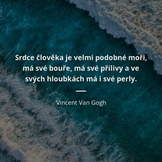 Srdce člověka je velmi podobné moři, má své bouře, má své přílivy a ve svých hloubkách má i své perly. - Vincent Van Gogh #srdce #moře Story Quotes, Life Quotes, Yoga Quotes, Motivational Quotes, Party Mottos, Tarot, Grammar Tips, Successful People, Powerful Words