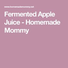 Fermented Apple Juice - Homemade Mommy