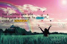 God created your life. And you're in charge to color it. Make it beautiful.