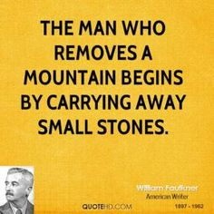 William Faulkner Quotes - The man who removes a mountain begins by carrying away small stones. Writer Quotes, Literary Quotes, Life Quotes, William Faulkner Quotes, Great Quotes, Inspirational Quotes, Reading Rainbow, Life Humor, Quote Posters