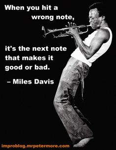 When you hit a wrong note, it's the next note that makes it good or bad - Miles…