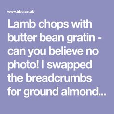 Lamb chops with butter bean gratin - can you believe no photo! I swapped the breadcrumbs for ground almonds and milled flaxseed. Delish