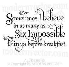 A veces creo hasta en seis imposibles antes del desayuno. Alicia en el País de las Maravillas.
