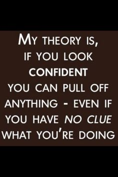My theory is, if you look confident you can pull off anything- even if you have no clue what you're doing.