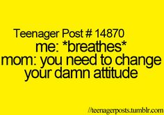 all the time! everything a teen does or says is ALWAYS attitude!!!
