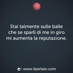 Stai talmente sulle balle che se sparli di me in giro mi aumenta la reputazione. #perla #perle #frase #frasi #emozioni #reputazione
