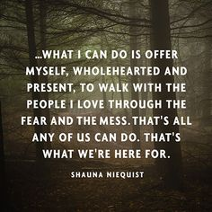 ...what I can do is offer myself, wholehearted and present, to walk with the people I love through the fear and the mess. That's all any of us can do. That's what we're here for. — Shauna Niequist