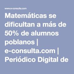 Matemáticas se dificultan a más de 50% de alumnos poblanos   e-consulta.com   Periódico Digital de Noticias de Puebla  México 2016