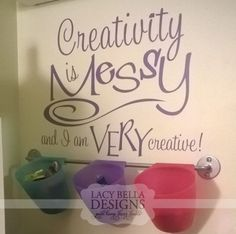 """Creativity is Messy and I am Very Creative"" The perfect way to have people forgive you that your home is a wild mess, is to blame it on your creativity! There is nothing that destroys the peace and routine of your house then a new and exciting craft. Good thing something great comes out of that type of disaster zone."