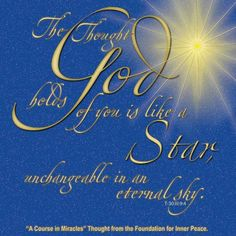 """""""The thought God holds of you is like a star unchangeable in an eternal sky."""" (T-30.III.9:4) This is the ACIM Weekly Thought emailed to subscribers today by the Foundation for Inner Peace. If you would like to subscribe to this free service, visit http://acim.org/weekly_thought_signup.html"""