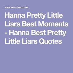 Hanna Pretty Little Liars Best Moments - Hanna Best Pretty Little Liars Quotes