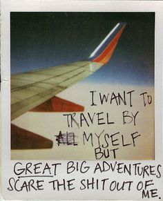 Secret from PostSecret.com >. I have traveled alone and have loved it, but I'd rather share it with someone who can be as excited as I am. I'm afraid to take a big trip alone for that reason.