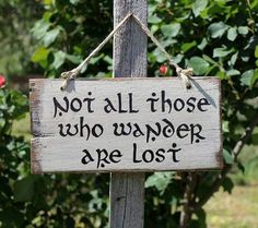 Not all that is gold glitters, not all those who wander are lost - JRR Tolkein