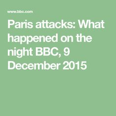 Paris attacks: What happened on the night     BBC, 9 December 2015