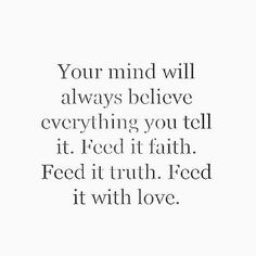 Love Quotes : QUOTATION – Image : Quotes Of the day – Description Your mind will always believe everything you tell it. Feed it faith. Feed it truth. Feed it with love. Sharing is Caring – Don't forget to share this quote ! Great Quotes, Quotes To Live By, Inspiring Quotes, Believe Quotes, Good Things Quotes, Quotes On Faith, Inspirational Quotes For Depression, New Week Quotes, Love Wisdom Quotes