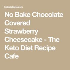 No Bake Chocolate Covered Strawberry Cheesecake - The Keto Diet Recipe Cafe