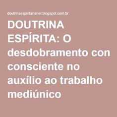 DOUTRINA ESPÍRITA: O desdobramento consciente no auxílio ao trabalho mediúnico