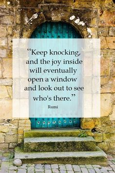 """""""Keep knocking, and the joy inside will eventually open a window and look out to see who's there."""" - Rumi"""