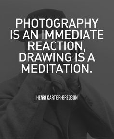 """Photography is an immediate reaction, drawing is a meditation."" -Henri Cartier-Bresson"