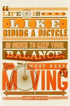 """""""Life is like riding a bicycle; in order to keep your balance, you must keep moving."""""""