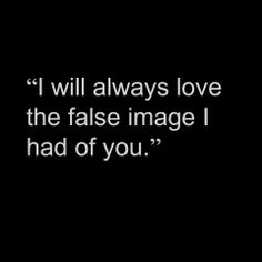 """I will always love the false image I had of you."" So fucking true"