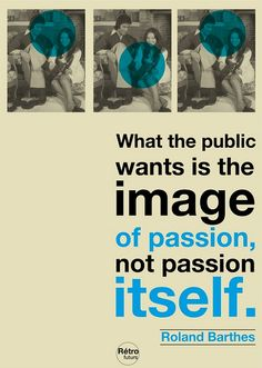 What the public whants is the image of passion, not the passion itself. Roland Barthes