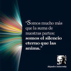 ... Somos mucho más que la suma de nuestras partes, somos el silencia eterno que las anima. Alejandro Jodorowsky.