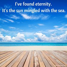 I've found eternity. It's the sun mingled with the sea