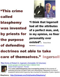 This crime called blasphemy was invented by priests for the purpose of defending doctrines not able to take care of themselves - Ingersoll.    http://books.google.com/books?id=Ej_xTr9p2y4C=PA143=