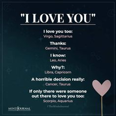 I love you too: Virgo, Sagittarius Thanks: Gemini, Taurus; I know: Leo, Aries; Why? : Libra, Capricorn; A horrible decision really: Cancer, Taurus; If only there were someone out there to love you too: Scorpio, Aquarius #zodiacsign #astrology #horoscope #zodiactraits