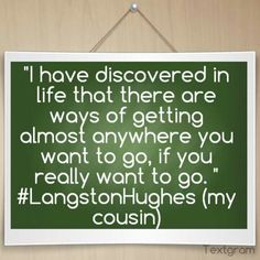 """""""I have discovered in life that there are ways of getting almost anywhere you want to go, if you really want to go. """" #LangstonHughes (my cousin)"""