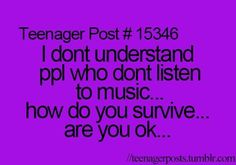i don't understand people who don't listen to music... how do you survive.. are you okay...