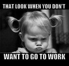 ..when you don't want to go to work..