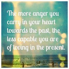 The more anger you carry in your heart towards the pasts, the less capable you are of loving in the present.