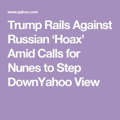 Trump Rails Against Russian 'Hoax' Amid Calls for Nunes to Step DownYahoo View