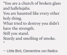 """""""You are a church of broken glass and hallelujahs.You are haunted like every other holy thing.What tried to destroy you didn't have the strength.Still you stand. Sturdy and smelling of smoke."""" - Little Bird by Clementine von Radics Poem Quotes, Words Quotes, Life Quotes, Sayings, Journal Quotes, Qoutes, The Words, Pretty Words, Beautiful Words"""