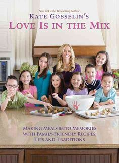 Kate Gosselin's Love Is in the Mix: Making Meals into Memories With Family-Friendly Recipes Tips and Traditions
