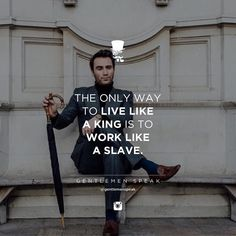 Work like a slave and live like a king.