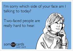I'm sorry which side of your face am I talking to today? Two-faced people are really hard to hear.