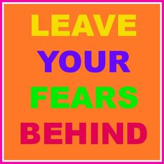 Leave your fears behind.